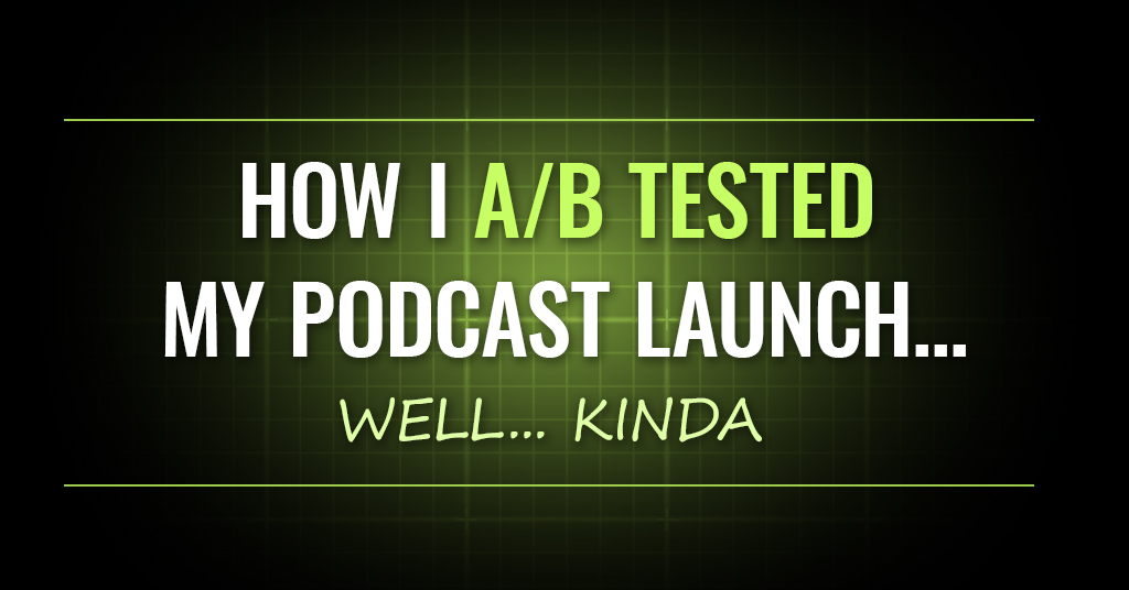 How I A/B Tested My Podcast Launch… Well… Kinda [OMP 021]